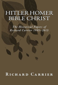 Image of Richard Carrier's Book Hitler Homer Bible Christ: The Historical Papers of Richard Carrier 1995-2013. Click for purchase options.