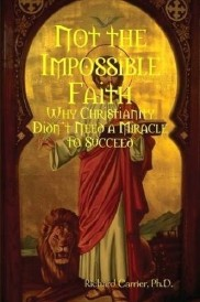 Not the Impossible Faith: Why Christianity Didn't Need a Miracle to Suceed, a book by Richard Carrier: the hyperlinks immediately following this image will take you to the various format options available to purchase.