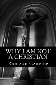 Why I Am Not a Christian: Four Conclusive Reasons to Reject the Faith, a book by Richard Carrier: the hyperlinks immediately following this image will take you to the various format options available to purchase.